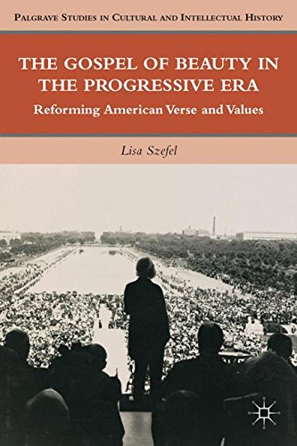 The Gospel of Beauty in the Progressive Era: Reforming American Verse and Values (Palgrave Studies in Cultural and Intellectual History) by Szefel Lisa