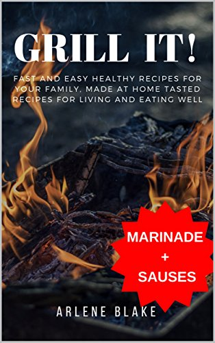 GRILL IT! Fast and Easy Healthy Recipes for Your Family, Made at Home Tasted Recipes For Living and Eating Well (Griil IT! Book 2) by Arlene Blake