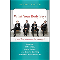 What Your Body Says (And How to Master the Message): Inspire, Influence, Build Trust, and Create Lasting Business Relationships