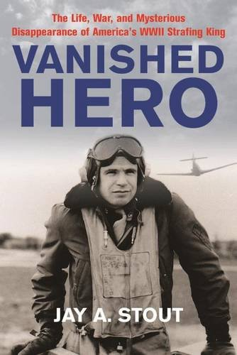 Vanished Hero: The Life, War and Mysterious Disappearance of America's WWII Strafing King (55th Fighter)