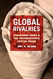 Global Rivalries : Standards Wars and the Transnational Cotton Trade, Quark, Amy A., 022605067X
