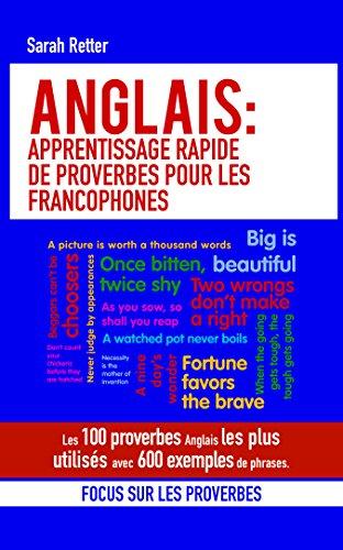 ANGLAIS: APPRENTISSAGE RAPIDE DE PROVERBES POUR LES FRANCOPHONES : Les 100 proverbes Anglais les plus utilisés avec 600 exemples de phrases. (French Edition)