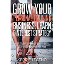 Grow Your Personal Training Business: Learn Pinterest Strategy: How to Increase Blog Subscribers, Make More Sales, Design Pins, Automate & Get Website Traffic for Free