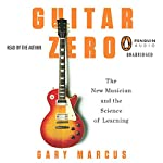 Guitar Zero: The New Musician and the Science of Learning | Gary Marcus
