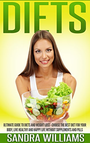 Diets: Decisive Guide To Diets And Weight Loss - Choose The Best Diet For Your Body, Live Healthy And Happy Life Without Supplements And Pills (Nourishment Books ... Women, Weight Loss Motivation Books Book 1)