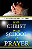 Andrew Murray Classic: With CHRIST in the  SCHOOL of  PRAYER (Original Edition)