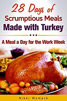 28 Days of Scrumptious Meals Made with Turkey: A Meal a Day for the Work Week by [Womack, Nikki]