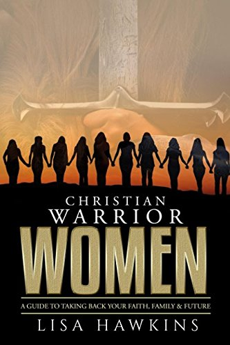Christian Warrior Women: A Guide to Taking Back Your Faith, Family & Future (Christian Warrior Women Series) by Christian Warrior Women: A Guide to Taking Back Your Faith, Family & Future