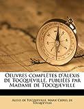 Oeuvres Complètes D'Alexis de Tocqueville, Publiées Par Madame de Tocqueville, Alexis de Tocqueville and Marie Clérel de Tocqueville, 1176893327