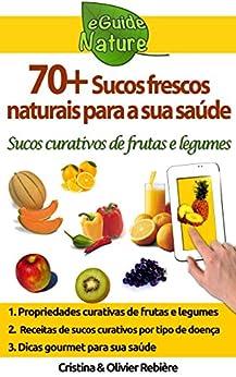 70+ sucos frescos naturais para a sua saúde: sucos frescos curativos de frutas e legumes (eGuide Nature Livro 1) por [Rebière, Cristina]