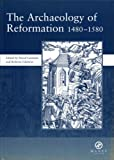 The Archaeology of Reformation 1480-1580, David M. Gaimster, Roberta Gilchrist, 1904350003