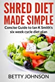 Shred Diet Made Simple: Concise Guide to Ian K Smith?s Six Week Cycle Diet Plan