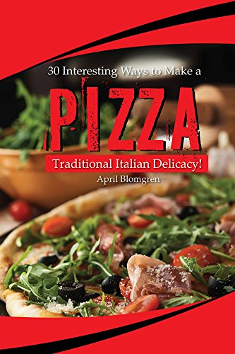 30 Interesting Ways to Make a Pizza: Traditional Italian Delicacy! by April Blomgren