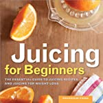 Juicing for Beginners: The Essential Guide to Juicing Recipes and Juicing for Weight Loss | Rockridge Press