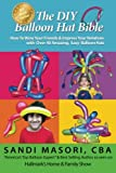 The DIY Balloon Hat Bible: How To Wow Your Friends and Impress Your Relatives With 40+ Amazing Easy Balloon Hats (The DIY Balloon Bible) (Volume 2)