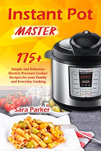 Instant Pot Master: 175 Simple and Delicious Electric Pressure Cooker Recipes for your Family and Everyday Cooking by Sara Parker