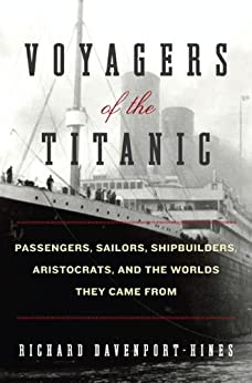 Voyagers of the Titanic: Passengers, Sailors, Shipbuilders, Aristocrats, and the Worlds They Came From