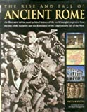 img - for The Rise And Fall Of Ancient Rome: An Illustrated Military And Political History Of The World's Mightiest Power: From The Rise Of The Republic And The Dominance Of The Empire To The Fall Of The West book / textbook / text book