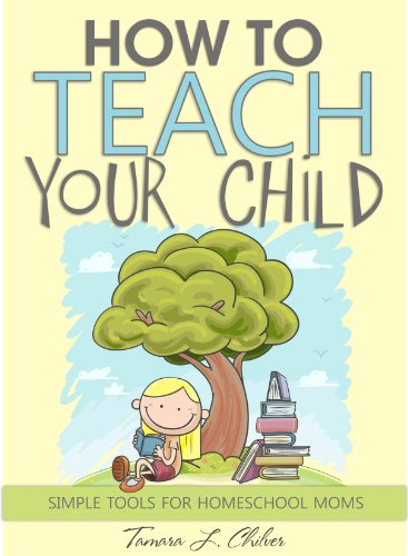 How to Teach Your Child: Simple Tools for Homeschool Moms by [Tamara L. Chilver]
