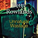 Unnatural Wastage Audiobook by Betty Rowlands Narrated by Julia Franklin