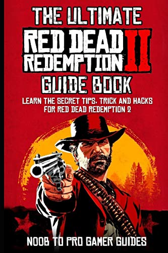 The Ultimate Red Dead Redemption 2 Guide Book: Learn the Secrets, Tips, Tricks and Hacks For Red Dead Redemption 2