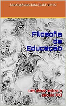 Filosofia da Educação: um olhar sobre o século XXI (Portuguese Edition) by [carmo, josué geraldo botura do]