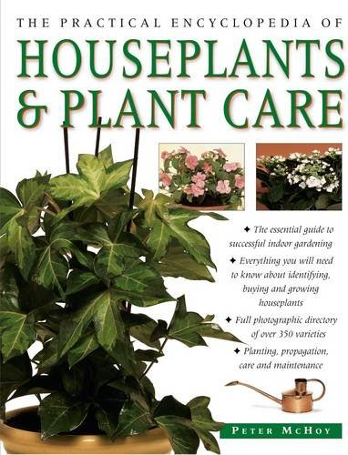 The Practical Encyclopedia of Houseplants & Plant Care: The Essential Guide To Successful Indoor Gardening