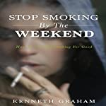 Stop Smoking by the Weekend: How to Give up Smoking for Good | Kenneth Graham