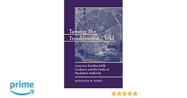 taming the troublesome child american families child guidance and the limits of psychiatric authority