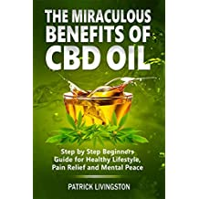 The Miraculous Benefits of CBD Oil: Step by Step Beginner's Guide for Healthy Lifestyle, Pain Relief, and Mental Peace