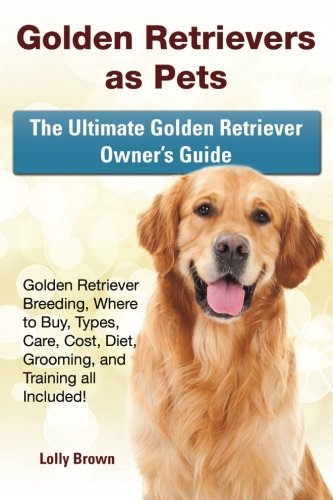 Golden Retrievers as Pets: Golden Retriever Breeding, Where to Buy, Types, Care, Cost, Diet, Grooming, and Training all Included! The Ultimate Golden Retriever Owner's Guide PDF