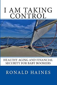 I am Taking Control:  Healthy Aging and Financial Security for Baby Boomers by [Haines, Ronald]