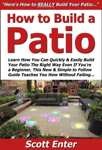 How to Build a Patio: Learn How You Can Quickly & Easily Build Your Patio The Right Way Even If You're a Beginner, This New & Simple to Follow Guide Teaches You How Without Failing
