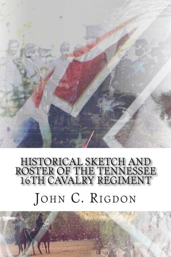 Historical Sketch and Roster of The Tennessee 16th Cavalry Regiment (Tennessee Regimental History Series) (Volume 56)