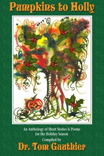 PUMPKINS To HOLLY: An Anthology of Short Stories, Poems and Trivia for the (Short Halloween Pumpkin Poems)