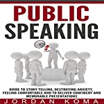 Public Speaking: Guide to Story Telling, Destroying Anxiety, Feeling Comfortable and to Deliver Confident and Memorable Presentations | Jordan Koma