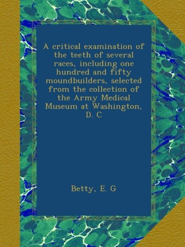 A critical examination of the teeth of several races, including one hundred and fifty moundbuilders, selected from the collection of the Army Medical Museum at Washington, D. C ebook