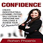 Confidence: Create Indestructible, Dynamic, Potent, Self Esteem to Overcome Any Challenge and Achieve Your Dreams | Rohen Phoenix