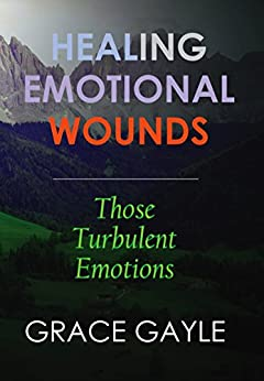 HEALING EMOTIONAL WOUNDS: Those Turbulent Emotions by [Gayle, Grace]