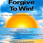 Forgive to Win!: End Self-Sabotage. Get Everything You Want | Walter E. Jacobson MD