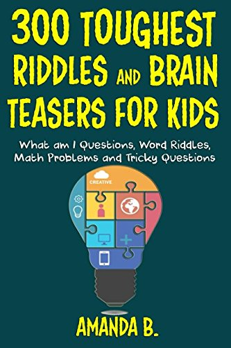 300 Toughest Riddles and Brain Teasers For Kids: What am I Questions, Word Riddles, Puzzles, Games, Math Problems, Tricky Questions and Brain Teasers for Kids (Brain Teasers Riddles)