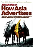 How Asia Advertises: The Most Successful Advertising Campaigns in Asia-Pacific and the MarketingStrategies Behind Them