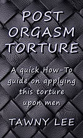 Post Orgasm Torture: A quick how to guide on applying this