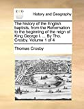 The History of the English Baptists, from the Reformation to the Beginning of the Reign of King George I by Tho Crosby, Thomas Crosby, 1140743910