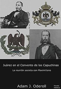 Juárez en el Convento de las Capuchinas: La reunión secreta con Maximiliano de [Oderoll, Adam J.]