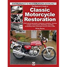 The Beginner's Guide to Classic Motorcycle Restoration: Your Step-by-Step Guide to Setting Up a Workshop, Choosing a Project, Dismantling, Sourcing Parts, Renovating & Rebuilding Classic Motorcyles from the 1970s & 1980s