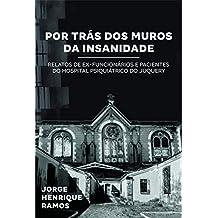 POR TRÁS DOS MUROS DA INSANIDADE: Relatos de ex-pacientes e funcionários do Hospital Psiquiátrico do Juquery (Portuguese Edition)