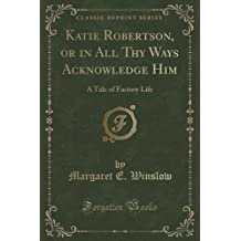 Katie Robertson, or in All Thy Ways Acknowledge Him: A Tale of Factory Life (Classic Reprint)