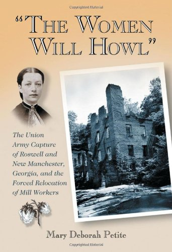 """""""The Women Will Howl"""": The Union Army Capture of Roswell and New Manchester, Georgia, and the Forced Relocation of Mill Workers"""