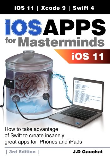 iOS Apps for Masterminds 3rd Edition: How to take advantage of Swift 4, iOS 11, and Xcode 9 to create insanely great apps for iPhones and iPads by CreateSpace Independent Publishing Platform